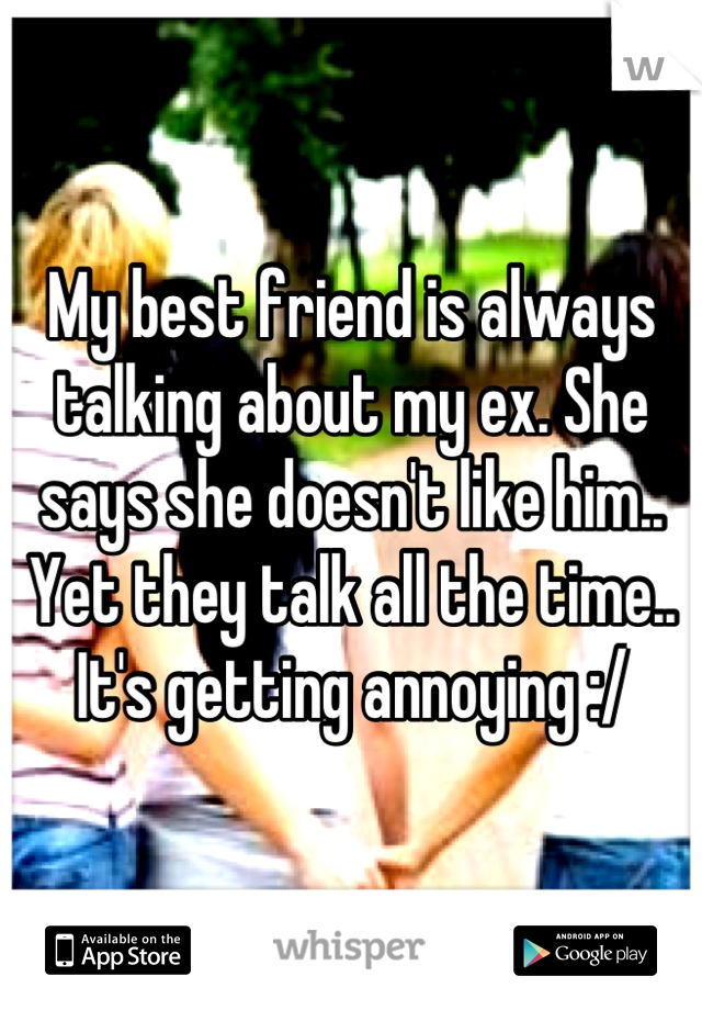 My best friend is always talking about my ex. She says she doesn't like him.. Yet they talk all the time.. It's getting annoying :/