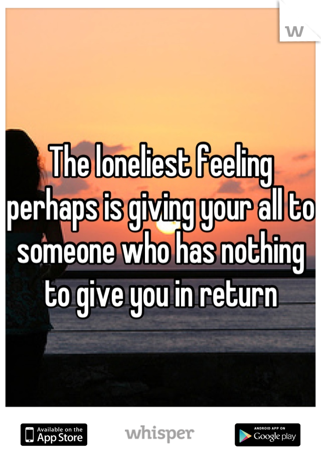 The loneliest feeling perhaps is giving your all to someone who has nothing to give you in return