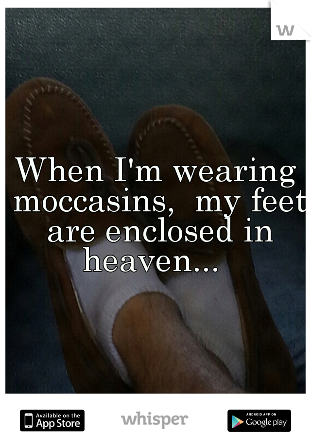 When I'm wearing moccasins,  my feet are enclosed in heaven...