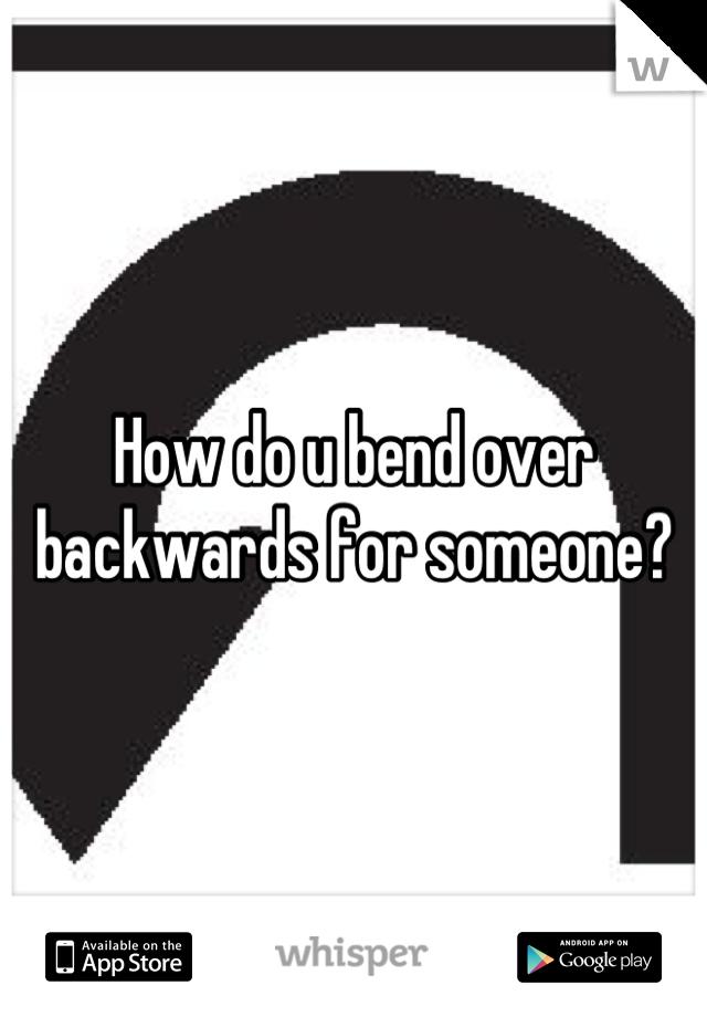 How do u bend over backwards for someone?