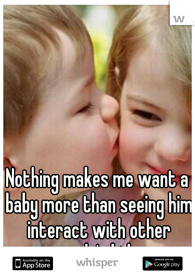Nothing makes me want a baby more than seeing him interact with other people's kids.