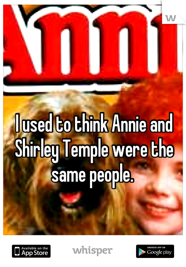 I used to think Annie and Shirley Temple were the same people.