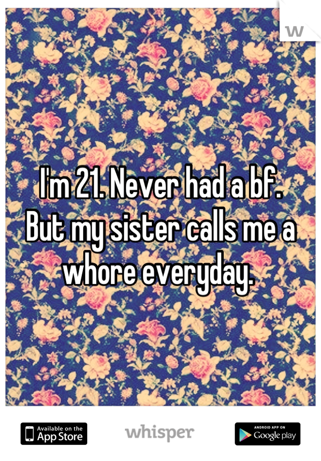 I'm 21. Never had a bf.  But my sister calls me a whore everyday.