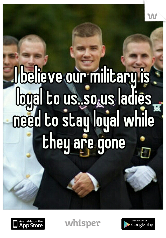I believe our military is loyal to us..so us ladies need to stay loyal while they are gone