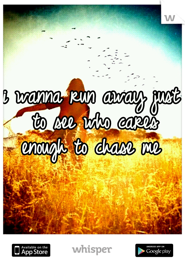 i wanna run away just to see who cares enough to chase me