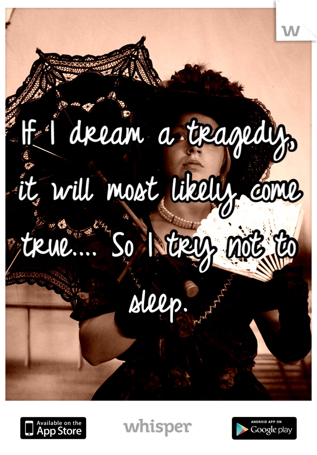 If I dream a tragedy, it will most likely come true.... So I try not to sleep.