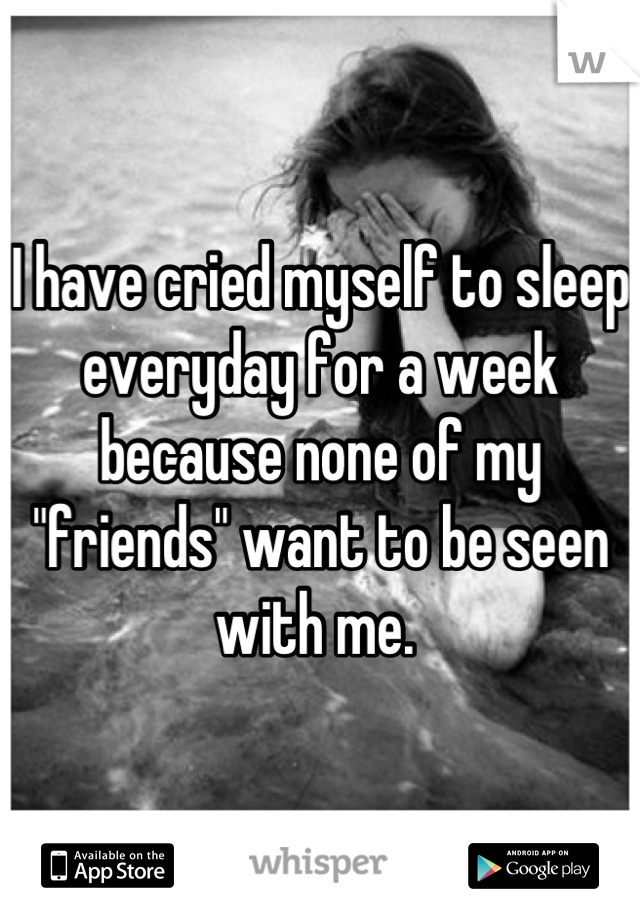"I have cried myself to sleep everyday for a week because none of my ""friends"" want to be seen with me."
