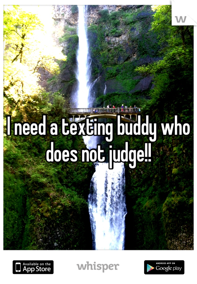 I need a texting buddy who does not judge!!