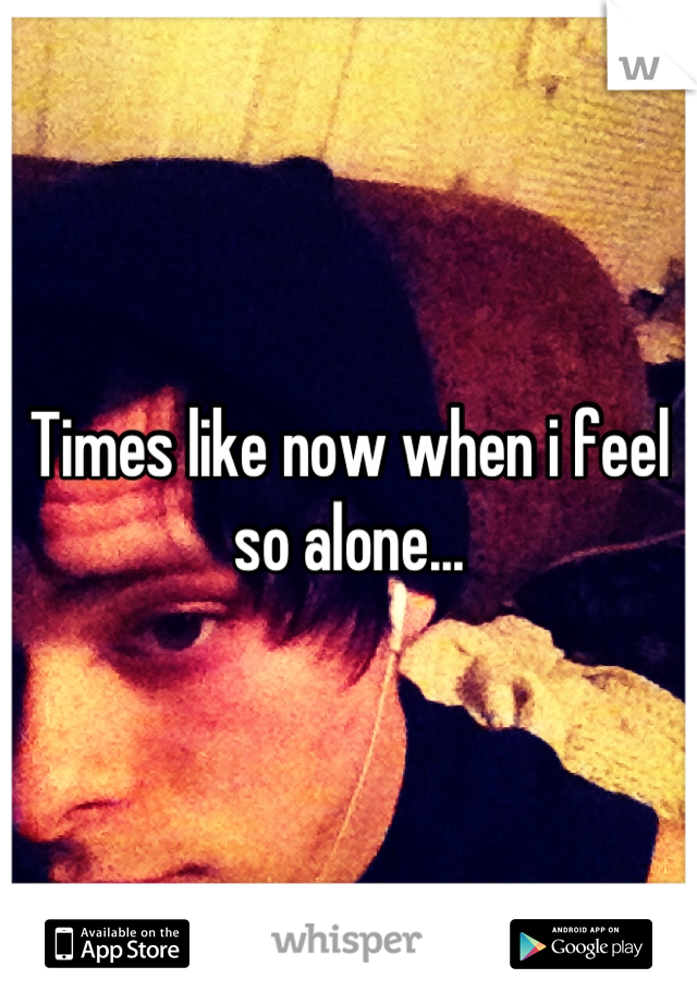 Times like now when i feel so alone...
