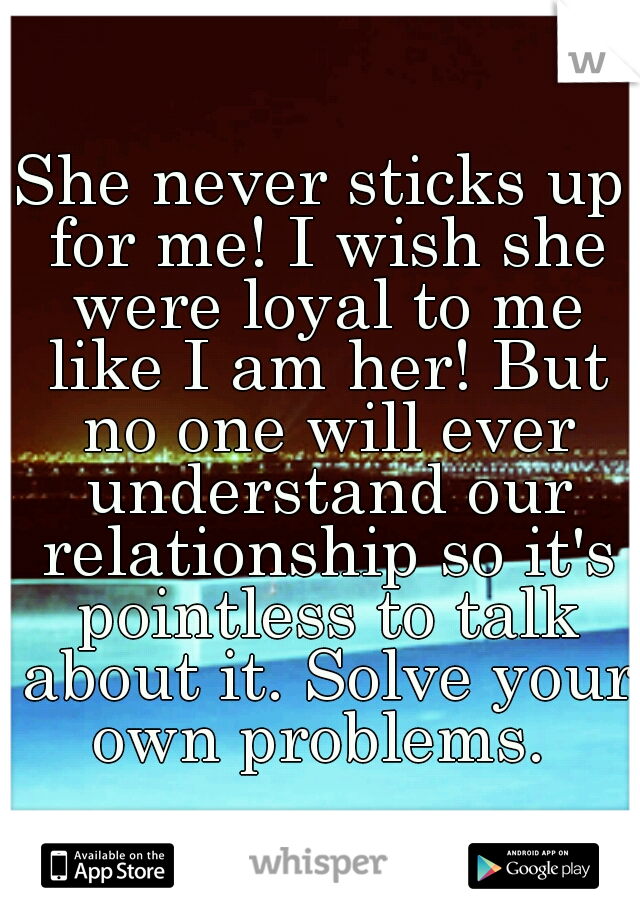 She never sticks up for me! I wish she were loyal to me like I am her! But no one will ever understand our relationship so it's pointless to talk about it. Solve your own problems.