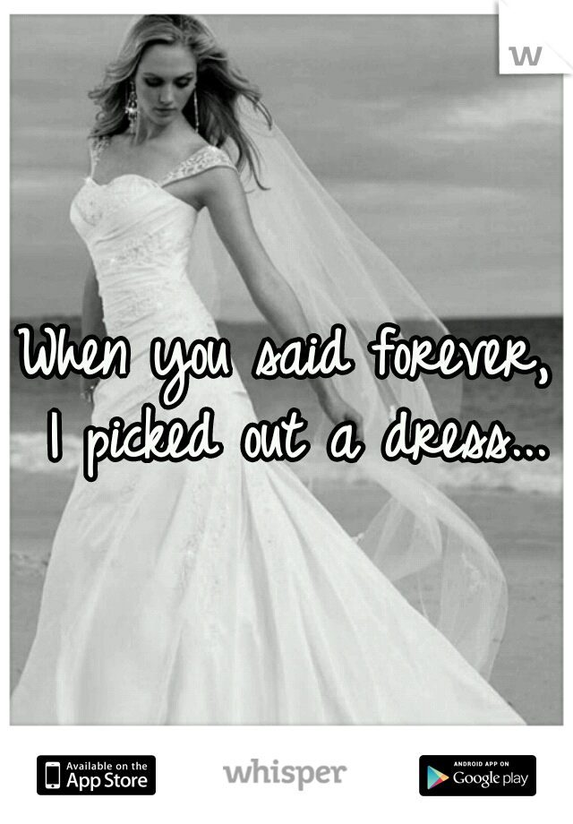 When you said forever, I picked out a dress...