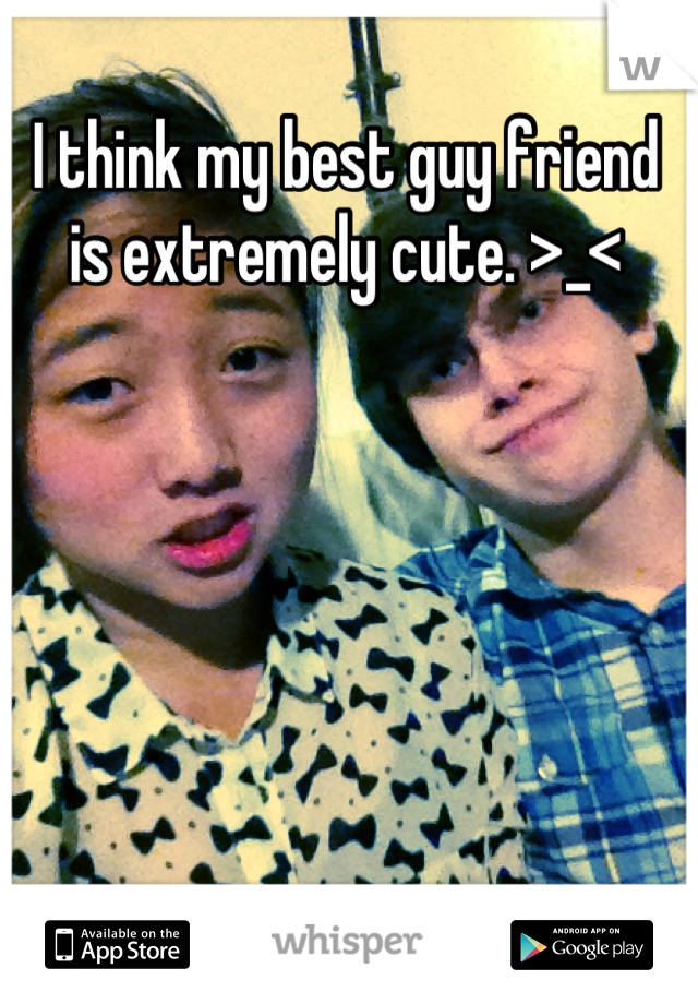 I think my best guy friend is extremely cute. >_<