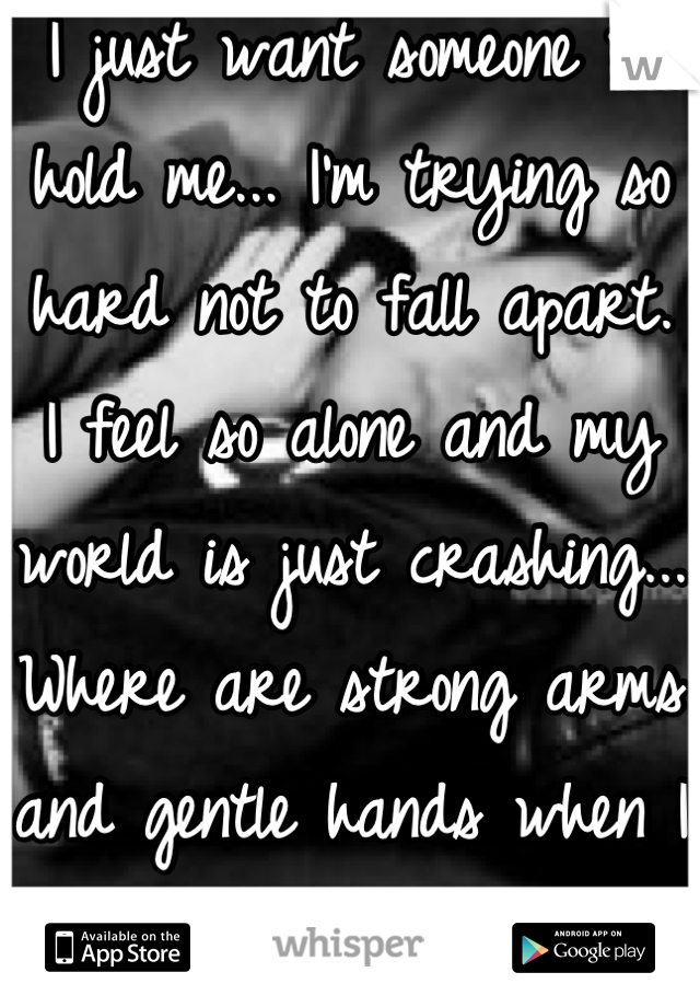 I just want someone to hold me... I'm trying so hard not to fall apart.  I feel so alone and my world is just crashing... Where are strong arms and gentle hands when I need them???