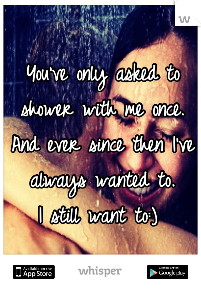 You've only asked to shower with me once.  And ever since then I've  always wanted to.  I still want to:)