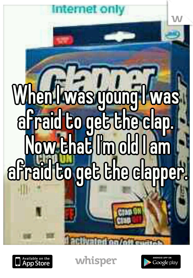 When I was young I was afraid to get the clap.  Now that I'm old I am afraid to get the clapper.