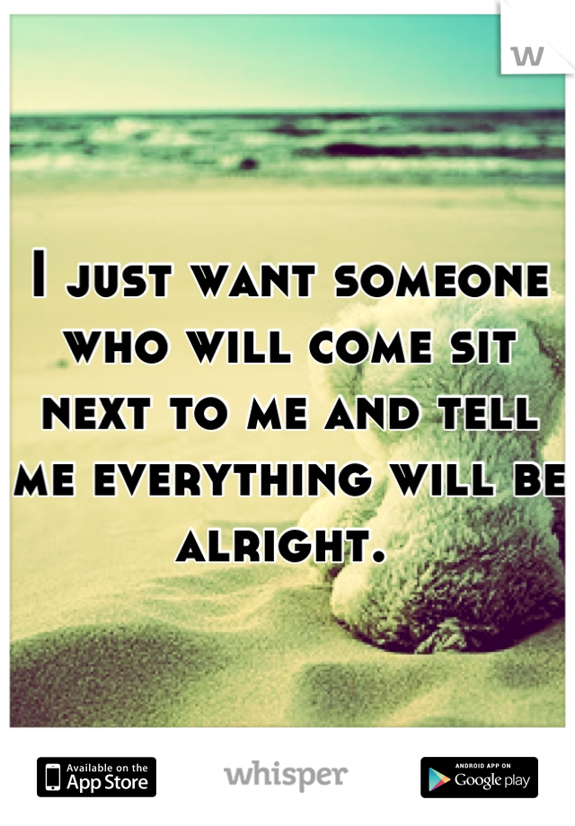 I just want someone who will come sit next to me and tell me everything will be alright.