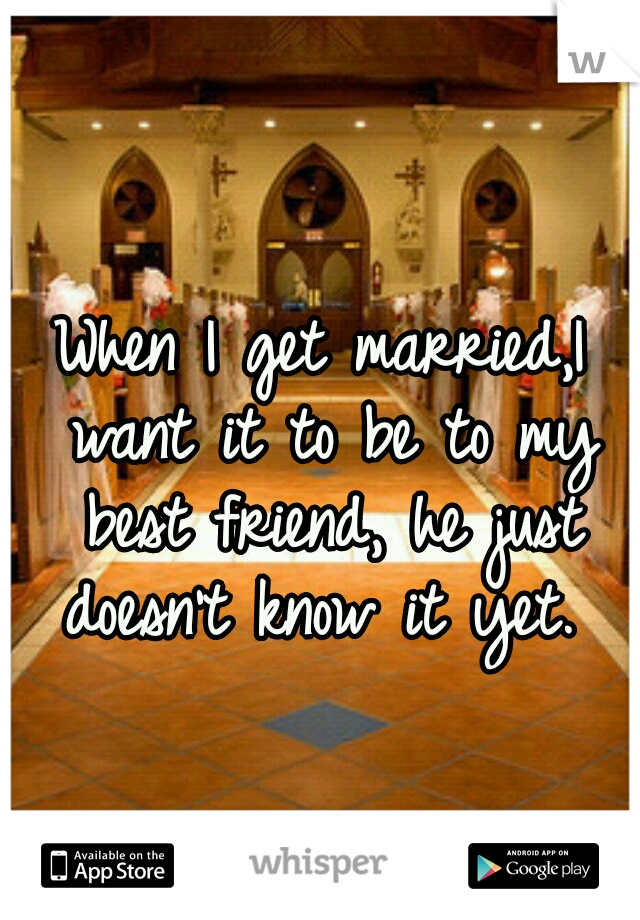 When I get married,I want it to be to my best friend, he just doesn't know it yet.