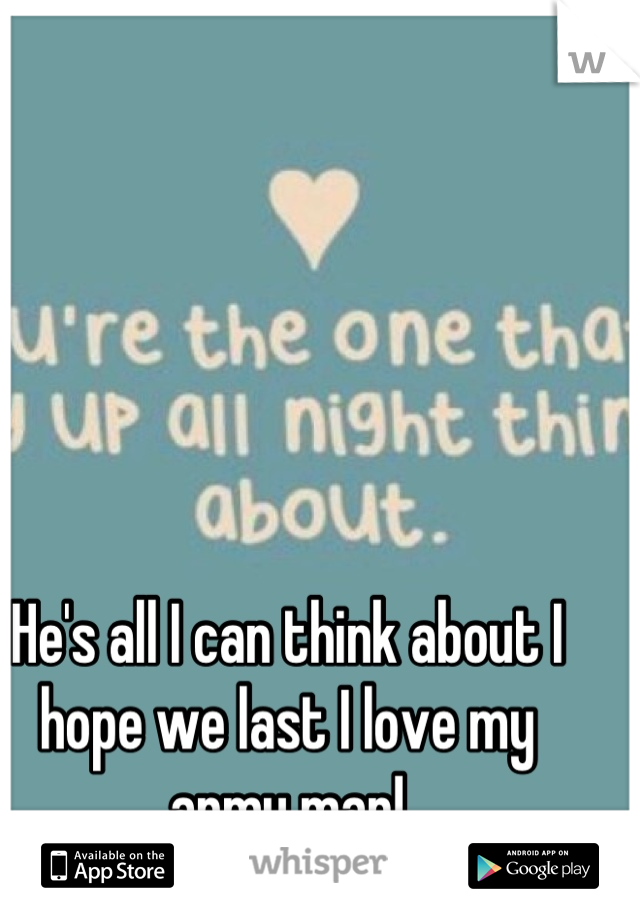 He's all I can think about I hope we last I love my army man!