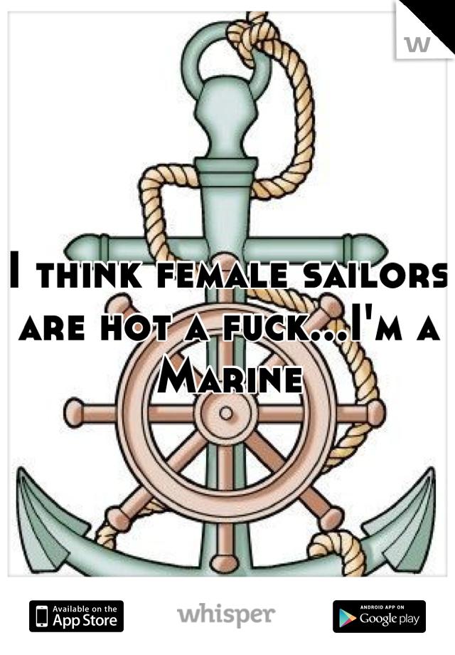 I think female sailors are hot a fuck...I'm a Marine