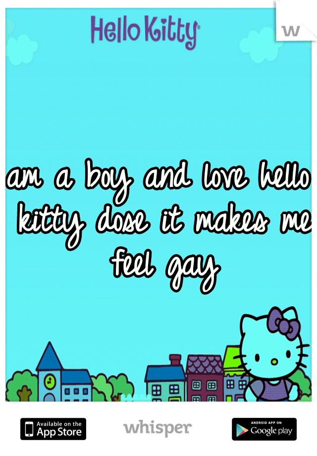 am a boy and love hello kitty dose it makes me feel gay
