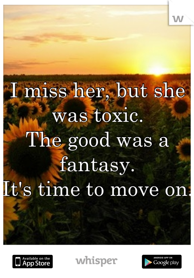I miss her, but she was toxic. The good was a fantasy.  It's time to move on.