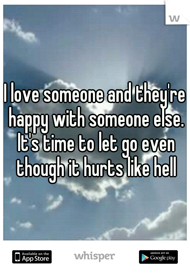 I love someone and they're happy with someone else. It's time to let go even though it hurts like hell