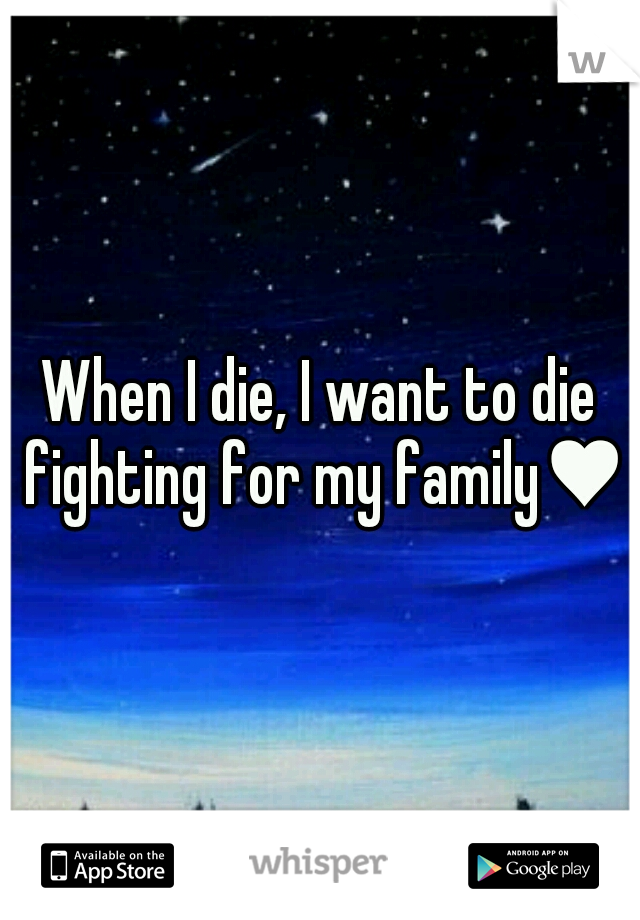 When I die, I want to die fighting for my family♥