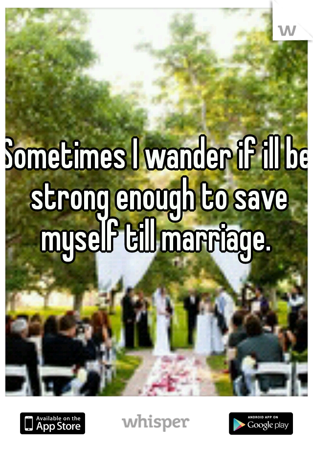 Sometimes I wander if ill be strong enough to save myself till marriage.