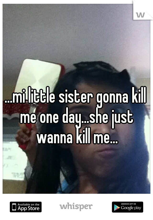 ...mi little sister gonna kill me one day...she just wanna kill me...