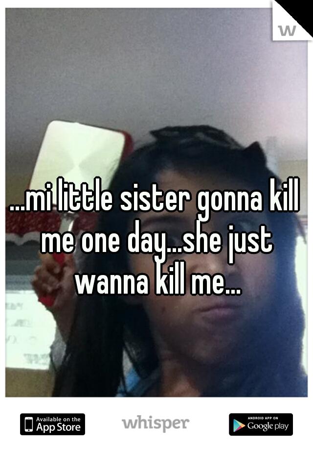 ...mi little sister gonna kill me one day...she just wanna kill me...