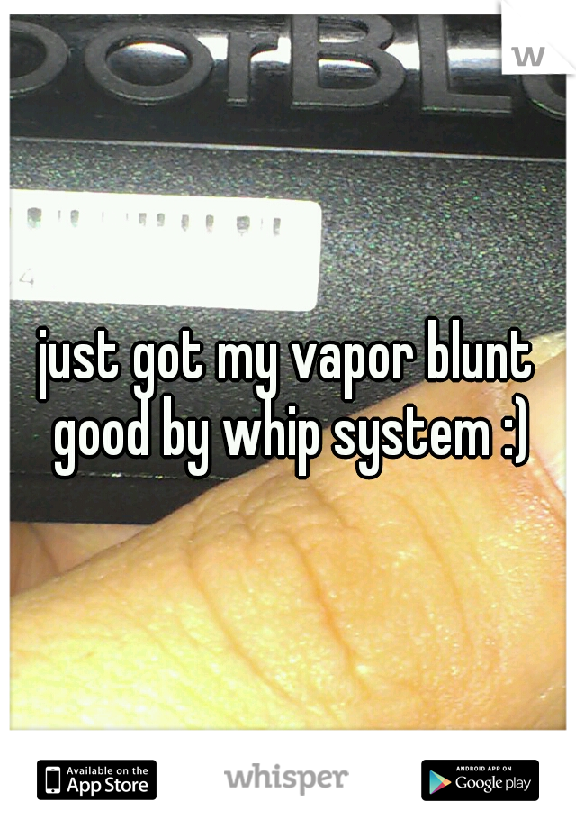 just got my vapor blunt good by whip system :)