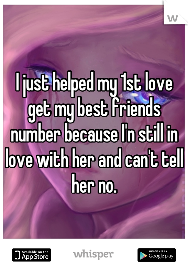 I just helped my 1st love get my best friends number because I'n still in love with her and can't tell her no.