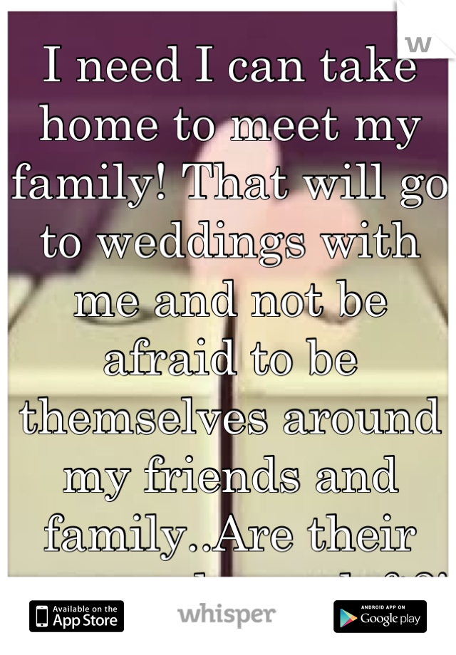I need I can take home to meet my family! That will go to weddings with me and not be afraid to be themselves around my friends and family..Are their any good guys left?!