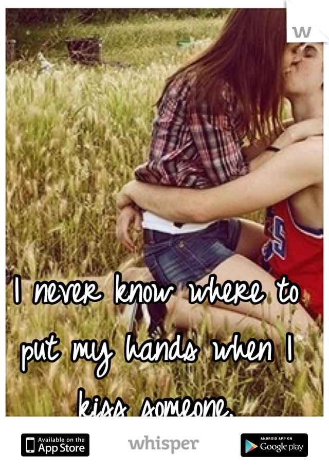 I never know where to put my hands when I kiss someone.