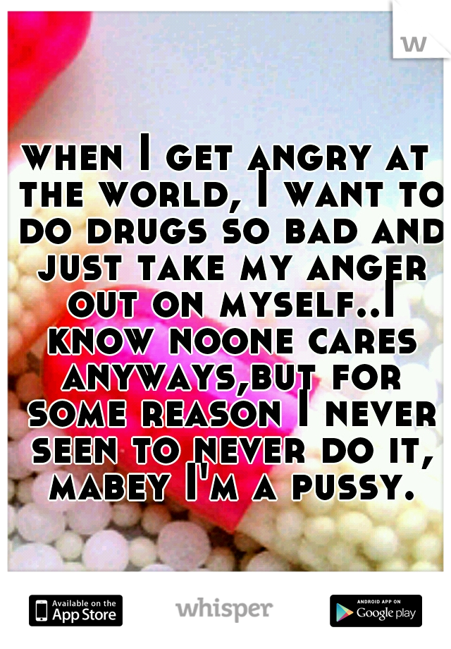 when I get angry at the world, I want to do drugs so bad and just take my anger out on myself..I know noone cares anyways,but for some reason I never seen to never do it, mabey I'm a pussy.