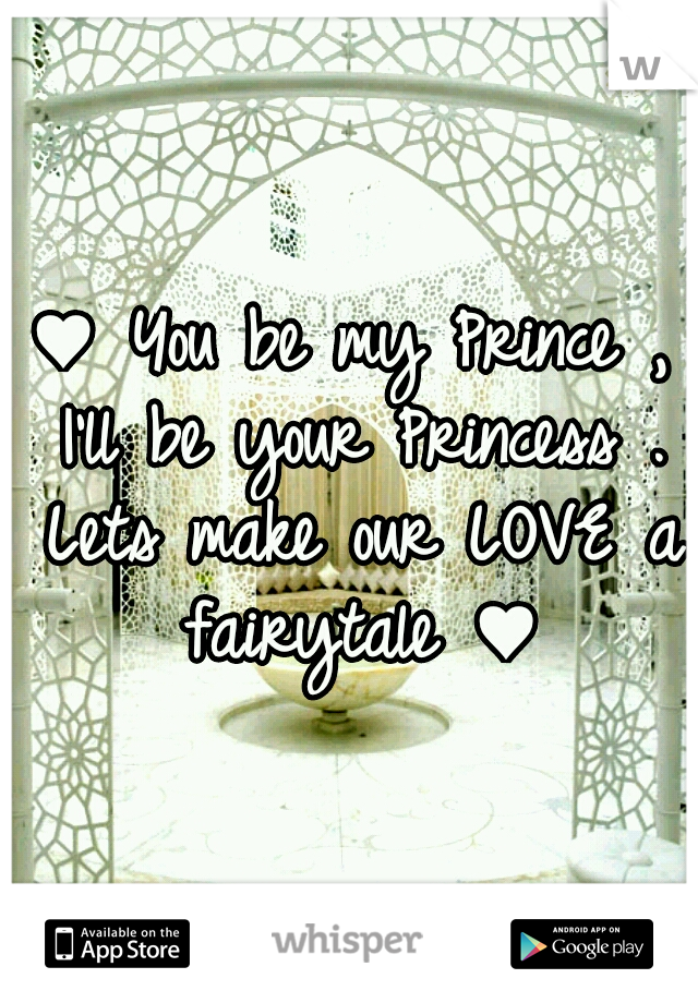 ♥ You be my Prince , I'll be your Princess . Lets make our LOVE a fairytale ♥