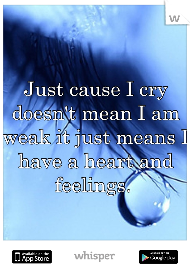 Just cause I cry doesn't mean I am weak it just means I have a heart and feelings.