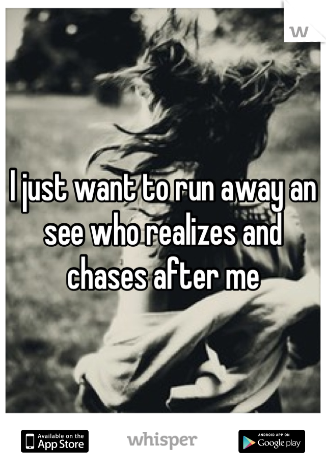 I just want to run away an see who realizes and chases after me