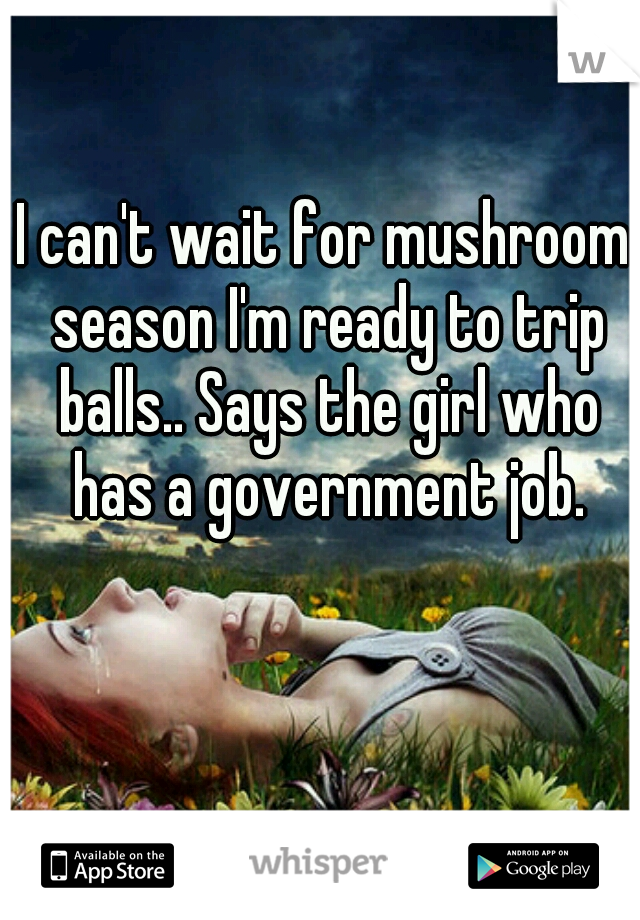 I can't wait for mushroom season I'm ready to trip balls.. Says the girl who has a government job.