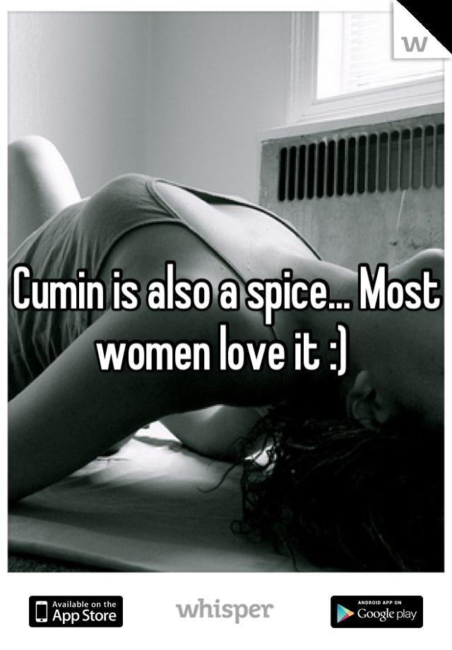 Cumin is also a spice... Most women love it :)