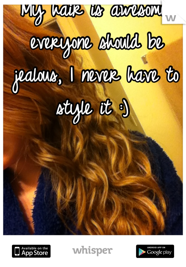 My hair is awesome, everyone should be jealous, I never have to style it :)
