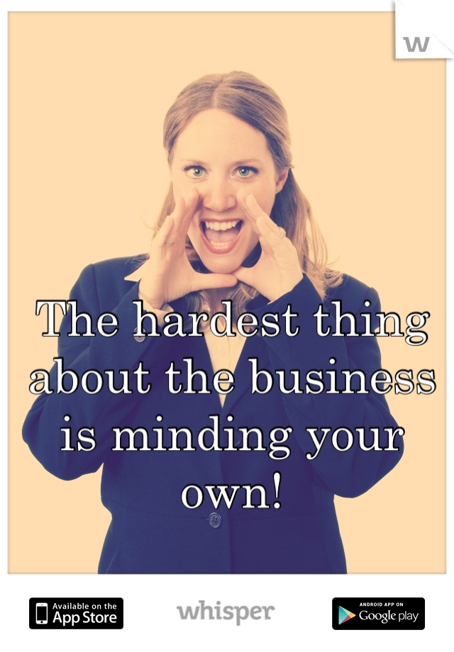 The hardest thing about the business is minding your own!