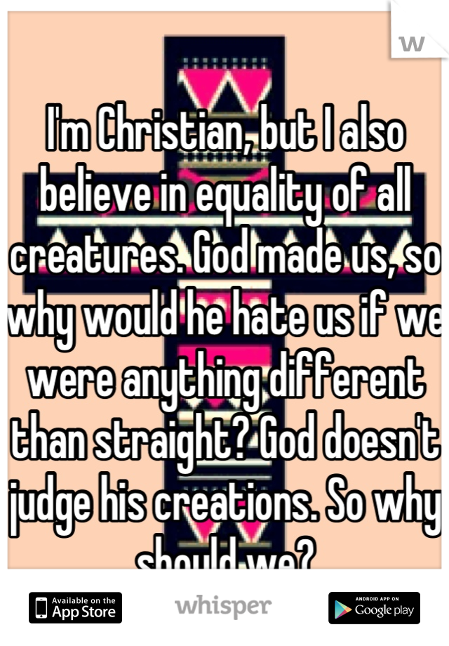 I'm Christian, but I also believe in equality of all creatures. God made us, so why would he hate us if we were anything different than straight? God doesn't judge his creations. So why should we?