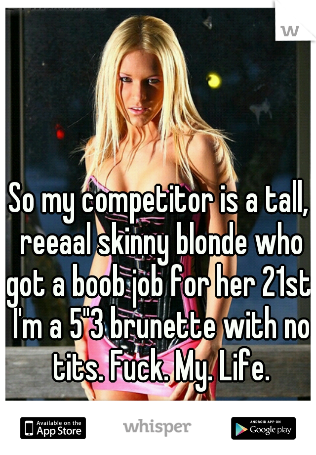 """So my competitor is a tall, reeaal skinny blonde who got a boob job for her 21st. I'm a 5""""3 brunette with no tits. Fuck. My. Life."""