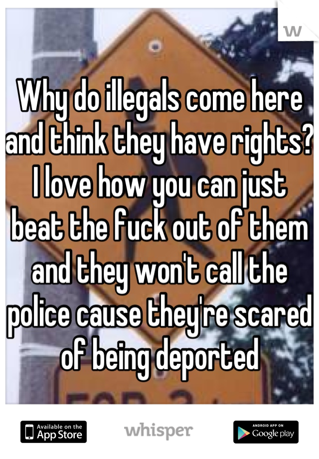 Why do illegals come here and think they have rights? I love how you can just beat the fuck out of them and they won't call the police cause they're scared of being deported