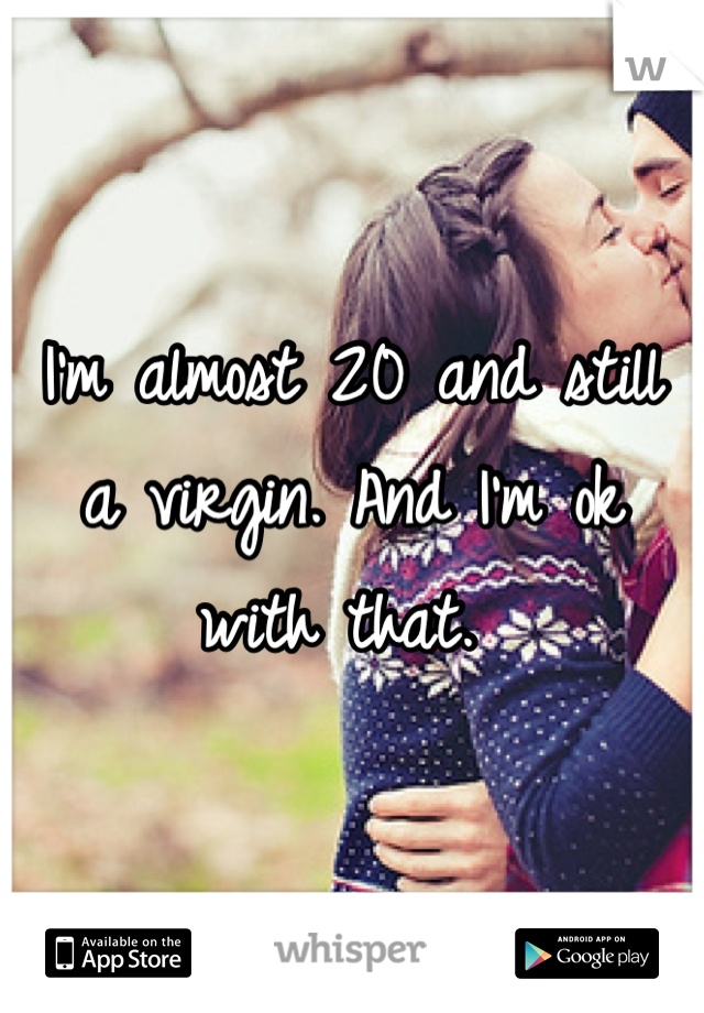 I'm almost 20 and still a virgin. And I'm ok with that.