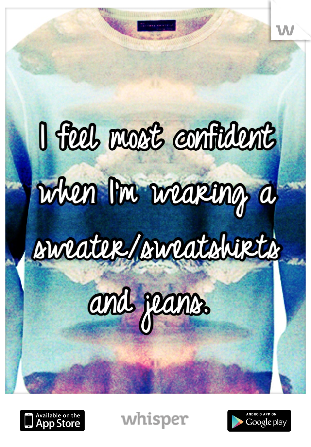 I feel most confident when I'm wearing a sweater/sweatshirts and jeans.