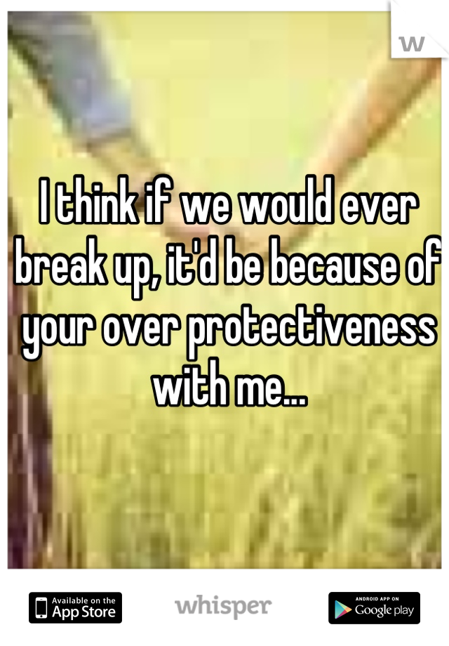 I think if we would ever break up, it'd be because of your over protectiveness with me...