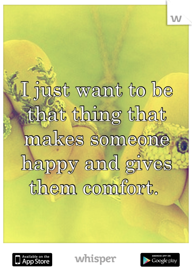 I just want to be that thing that makes someone happy and gives them comfort.