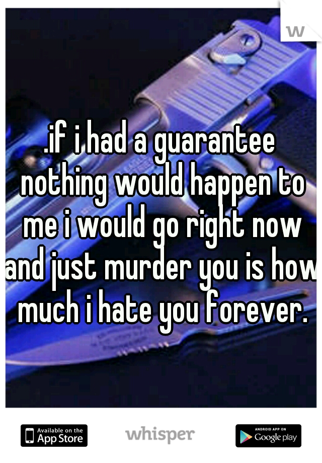 .if i had a guarantee nothing would happen to me i would go right now and just murder you is how much i hate you forever.